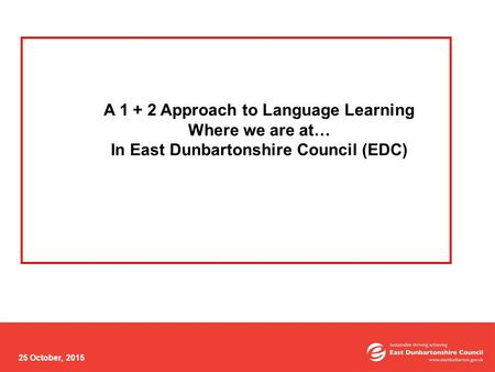 25 October, 2015 A 1 + 2 Approach to Language Learning Where we are at… In East Dunbartonshire Council (EDC)