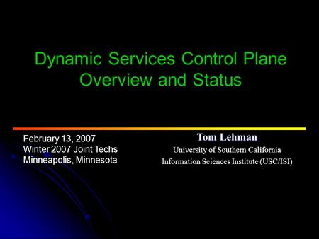 February 13, 2007 Winter 2007 Joint Techs Minneapolis, Minnesota Dynamic Services Control Plane Overview and Status Tom Lehman University of Southern California.