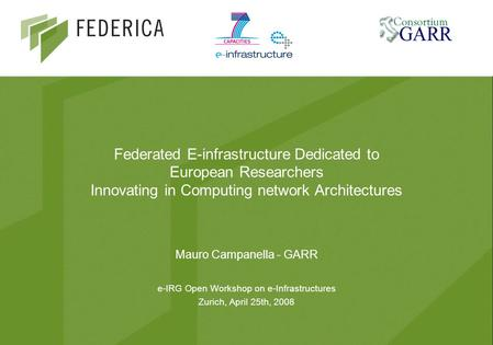 Federated E-infrastructure Dedicated to European Researchers Innovating in Computing network Architectures Mauro Campanella - GARR e-IRG Open Workshop.