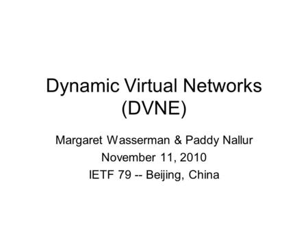 Dynamic Virtual Networks (DVNE) Margaret Wasserman & Paddy Nallur November 11, 2010 IETF 79 -- Beijing, China.