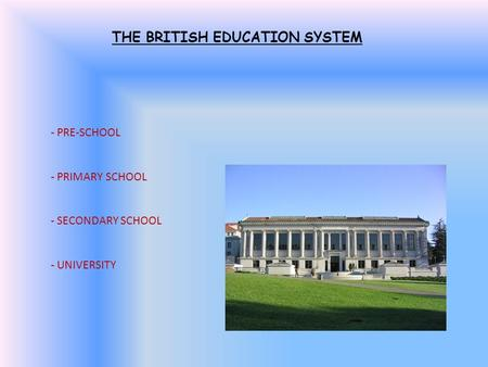 THE BRITISH EDUCATION SYSTEM - PRE-SCHOOL - PRIMARY SCHOOL - SECONDARY SCHOOL - UNIVERSITY.