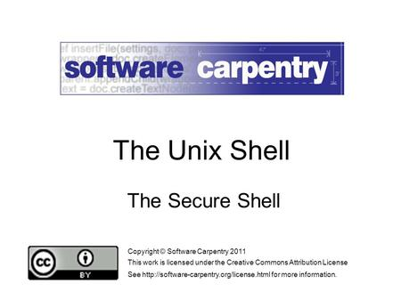 The Secure Shell Copyright © Software Carpentry 2011 This work is licensed under the Creative Commons Attribution License See