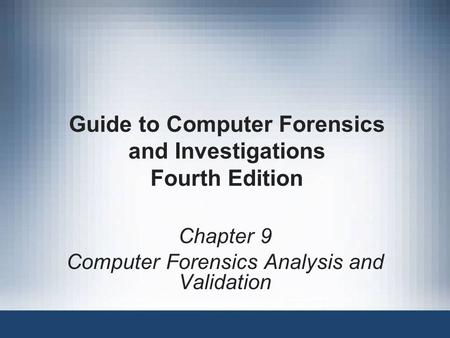Chapter 9 Computer Forensics Analysis and Validation Guide to Computer Forensics and Investigations Fourth Edition.