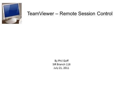 TeamViewer – Remote Session Control By Phil Goff SIR Branch 116 July 21, 2011.