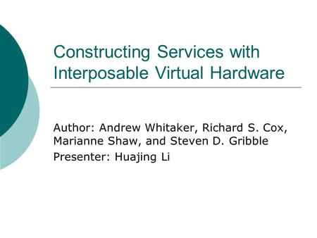 Constructing Services with Interposable Virtual Hardware Author: Andrew Whitaker, Richard S. Cox, Marianne Shaw, and Steven D. Gribble Presenter: Huajing.