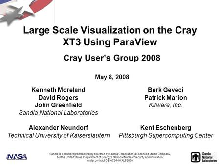 Large Scale Visualization on the Cray XT3 Using ParaView Cray User's Group 2008 May 8, 2008 Sandia is a multiprogram laboratory operated by Sandia Corporation,