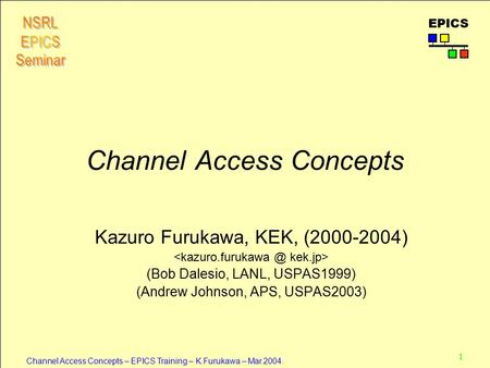 1 Channel Access Concepts – EPICS Training – K.Furukawa – Mar.2004. EPICS Channel Access Concepts Kazuro Furukawa, KEK, (2000-2004) (Bob Dalesio, LANL,