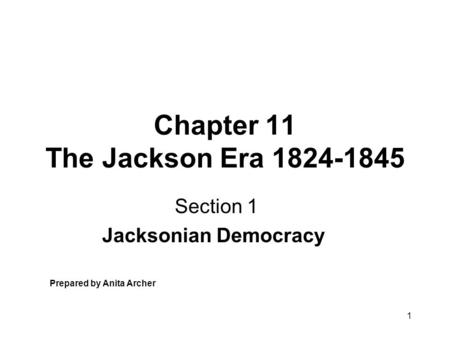 1 Chapter 11 The Jackson Era 1824-1845 Section 1 Jacksonian Democracy Prepared by Anita Archer.