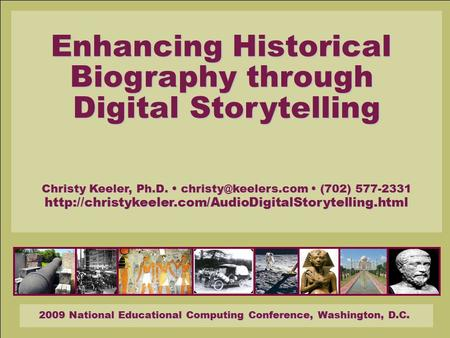 2009 National Educational Computing Conference, Washington, D.C. Enhancing Historical Biography through Digital Storytelling Christy Keeler, Ph.D.