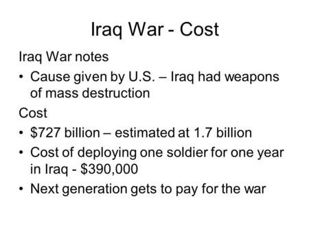 Iraq War - Cost Iraq War notes Cause given by U.S. – Iraq had weapons of mass destruction Cost $727 billion – estimated at 1.7 billion Cost of deploying.