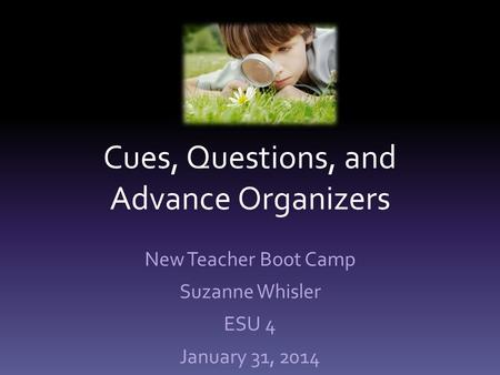 Cues, Questions, and Advance Organizers New Teacher Boot Camp Suzanne Whisler ESU 4 January 31, 2014.