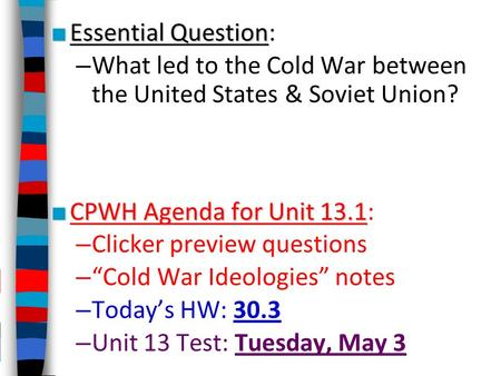 ■ Essential Question ■ Essential Question: – What led to the Cold War between the United States & Soviet Union? ■ CPWH Agenda for Unit 13.1 ■ CPWH Agenda.