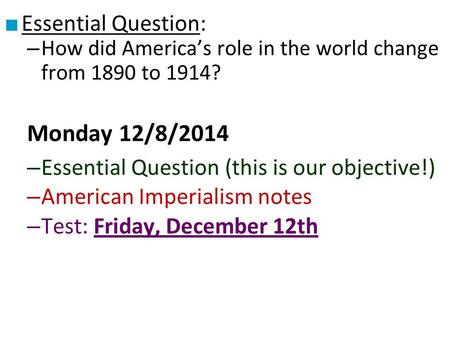 ■ Essential Question: – How did America's role in the world change from 1890 to 1914? Monday 12/8/2014 – Essential Question (this is our objective!) –