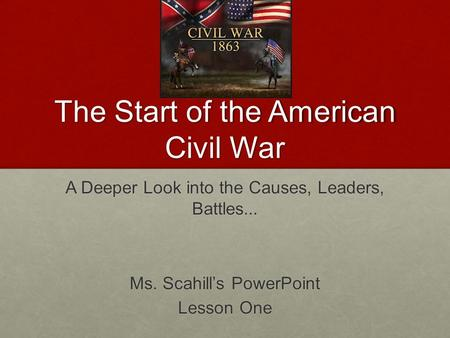 The Start of the American Civil War A Deeper Look into the Causes, Leaders, Battles... Ms. Scahill's PowerPoint Lesson One.