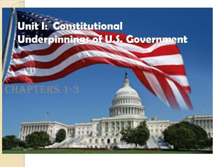 Unit I: Constitutional Underpinnings of U.S. Government Chapters 1-3.