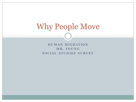 HUMAN MIGRATION MR. YOUNG SOCIAL STUDIES SURVEY Why People Move.