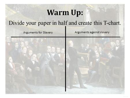 Warm Up: Divide your paper in half and create this T-chart. Arguments for Slavery Arguments against slavery.