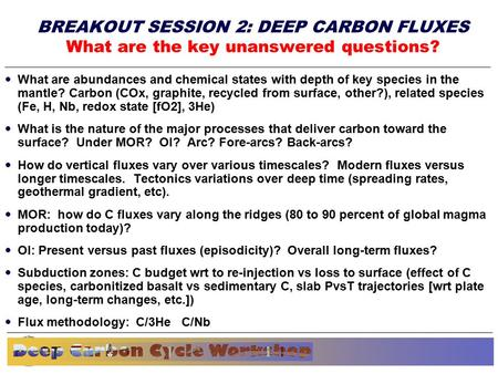 Basic research needs workshop for Materials Under Extreme Environments Plenary Closing Session June 13, 2007 BREAKOUT SESSION 2: DEEP CARBON FLUXES What.