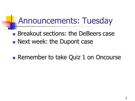1 Announcements: Tuesday Breakout sections: the DeBeers case Next week: the Dupont case Remember to take Quiz 1 on Oncourse.