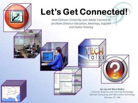 How Clemson University uses Adobe Connect to facilitate Distance Education, Meetings, Support and Online Training Jan Lay and Steve Nodine Customer Relations.