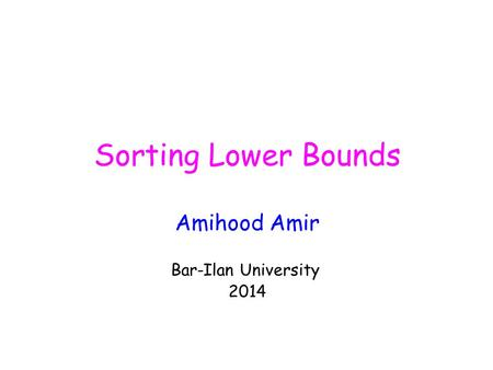 Sorting Lower Bounds Amihood Amir Bar-Ilan University 2014.