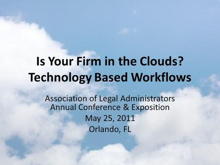 Is Your Firm in the <strong>Clouds</strong>? <strong>Technology</strong> Based Workflows Association of Legal Administrators Annual Conference & Exposition May 25, 2011 Orlando, FL.
