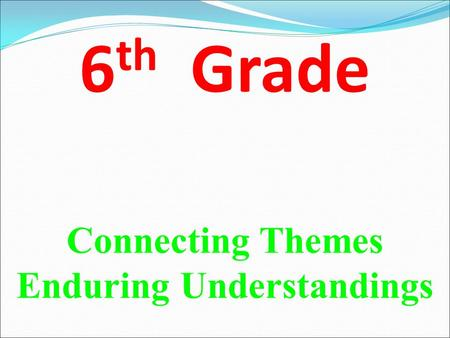 6 th Grade Connecting Themes Enduring Understandings.