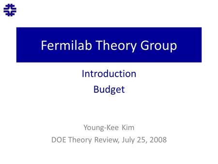 Fermilab Theory Group Introduction Budget Young-Kee Kim DOE Theory Review, July 25, 2008.