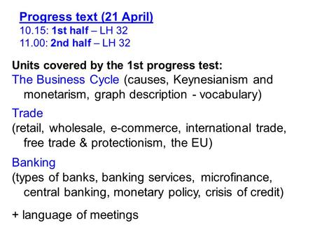 Progress text (21 April) 10.15: 1st half – LH 32 11.00: 2nd half – LH 32 Units covered by the 1st progress test: The Business Cycle (causes, Keynesianism.