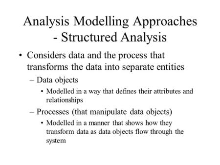 Analysis Modelling Approaches - Structured Analysis Considers data and the process that transforms the data into separate entities –Data objects Modelled.