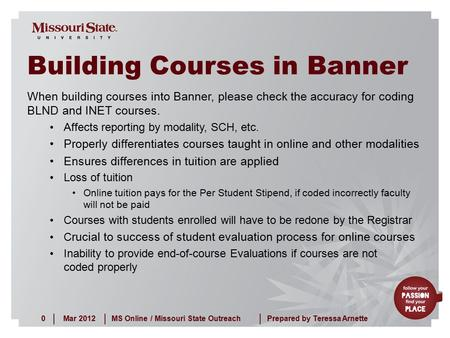 Mar 20120MS Online / Missouri State Outreach ||| Prepared by Teressa Arnette Building Courses in Banner When building courses into Banner, please check.