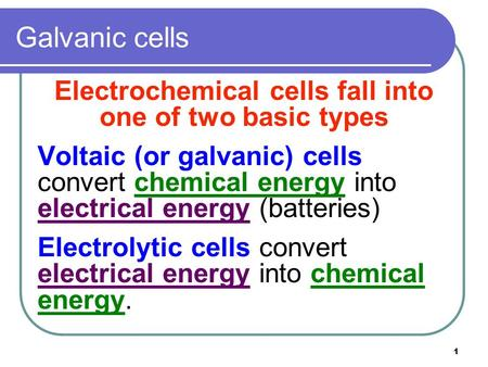 1 Galvanic cells Electrochemical cells fall into one of two basic types Voltaic (or galvanic) cells convert chemical energy into electrical energy (batteries)