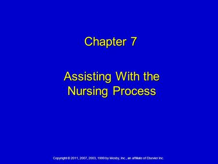 Copyright © 2011, 2007, 2003, 1999 by Mosby, Inc., an affiliate of Elsevier Inc. Chapter 7 Chapter 7 Assisting With the Nursing Process.