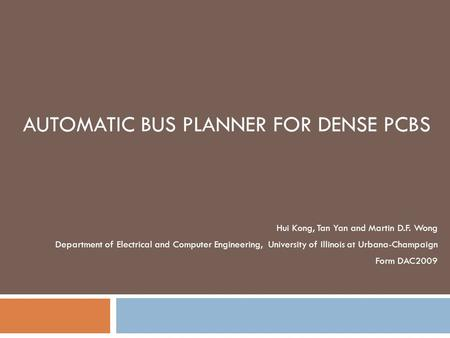 AUTOMATIC BUS PLANNER FOR DENSE PCBS Hui Kong, Tan Yan and Martin D.F. Wong Department of Electrical and Computer Engineering, University of Illinois at.