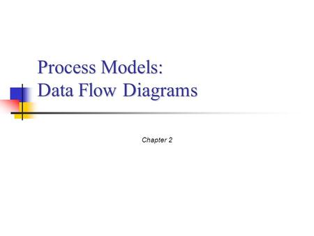 Process Models: Data Flow Diagrams Chapter 2. Process Modeling Objective: Understand the concept of business processes Understand and create Data Flow.