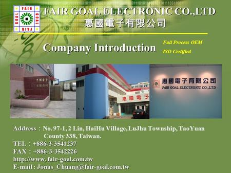 Company Introduction Address : Address : No. 97-1, 2 Lin, HaiHu Village, LuJhu Township, TaoYuan County 338, Taiwan. TEL : +886-3-3541237 FAX : +886-3-3542226.