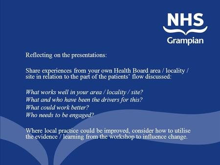 Reflecting on the presentations: Share experiences from your own Health Board area / locality / site in relation to the part of the patients' flow discussed: