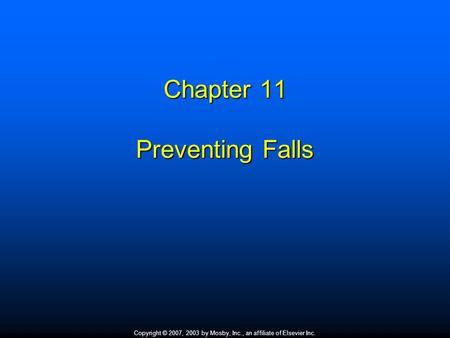 Copyright © 2007, 2003 by Mosby, Inc., an affiliate of Elsevier Inc. Chapter 11 Preventing Falls.