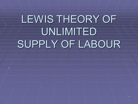 1 LEWIS THEORY OF UNLIMITED SUPPLY OF LABOUR.. 2 Lewis Theory of Development  Prof. Lewis Offers a model of growth based on existence of disguised unemployment.