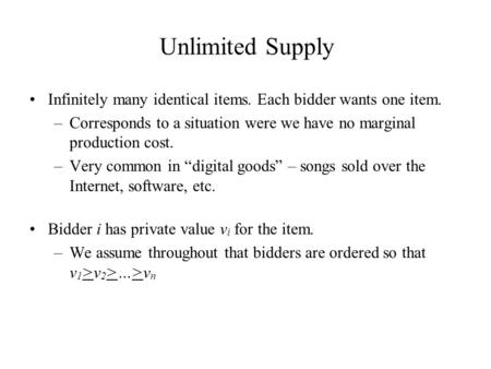 Unlimited Supply Infinitely many identical items. Each bidder wants one item. –Corresponds to a situation were we have no marginal production cost. –Very.