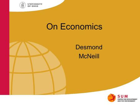 On Economics Desmond McNeill. Economists have a special way of seeing the world. And they exert great influence over decision-makers that shape our.