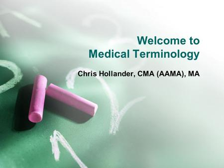 Welcome to Medical Terminology Chris Hollander, CMA (AAMA), MA.