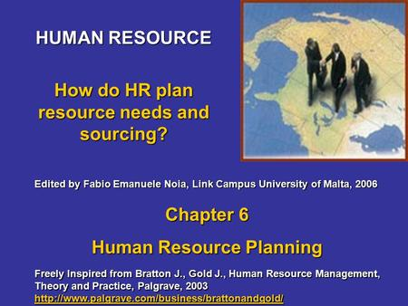 HUMAN RESOURCE How do HR plan resource needs and sourcing? Freely Inspired from Bratton J., Gold J., Human Resource Management, Theory and Practice, Palgrave,