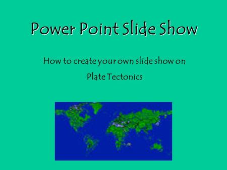 Power Point Slide Show How to create your own slide show on Plate Tectonics.