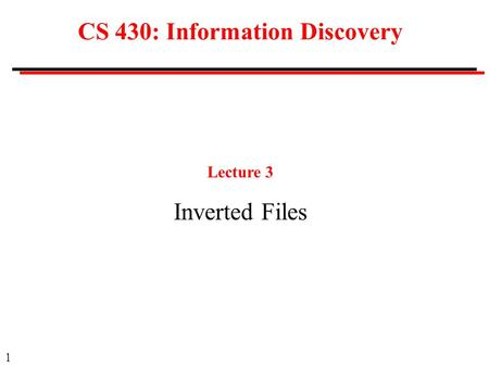 1 CS 430: Information Discovery Lecture 3 Inverted Files.