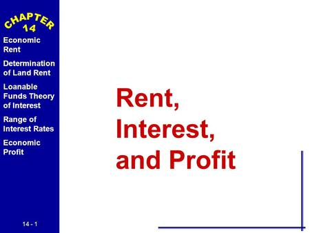 14 - 1 Economic Rent Determination of Land Rent Loanable Funds Theory of Interest Range of Interest Rates Economic Profit Rent, Interest, and Profit.