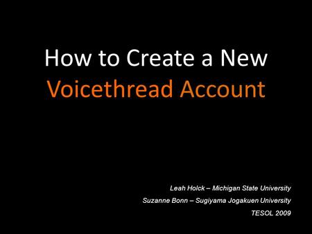 How to Create a New Voicethread Account Leah Holck – Michigan State University Suzanne Bonn – Sugiyama Jogakuen University TESOL 2009.
