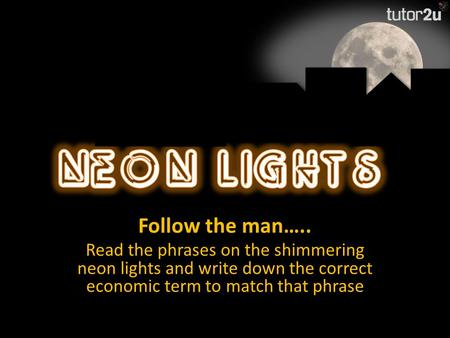 Follow the man….. Read the phrases on the shimmering neon lights and write down the correct economic term to match that phrase.