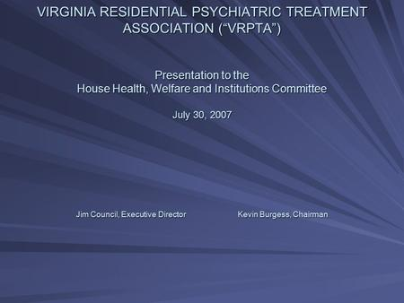 "VIRGINIA RESIDENTIAL PSYCHIATRIC TREATMENT ASSOCIATION (""VRPTA"") Presentation to the House Health, Welfare and Institutions Committee July 30, 2007 Jim."