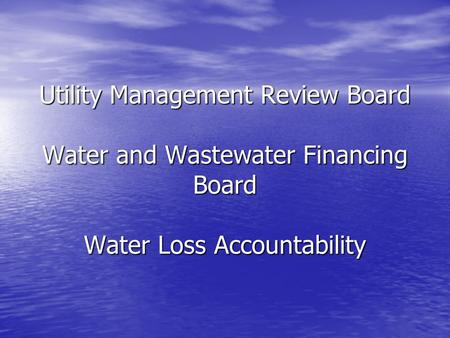 Utility Management Review Board Water and Wastewater Financing Board Water Loss Accountability.